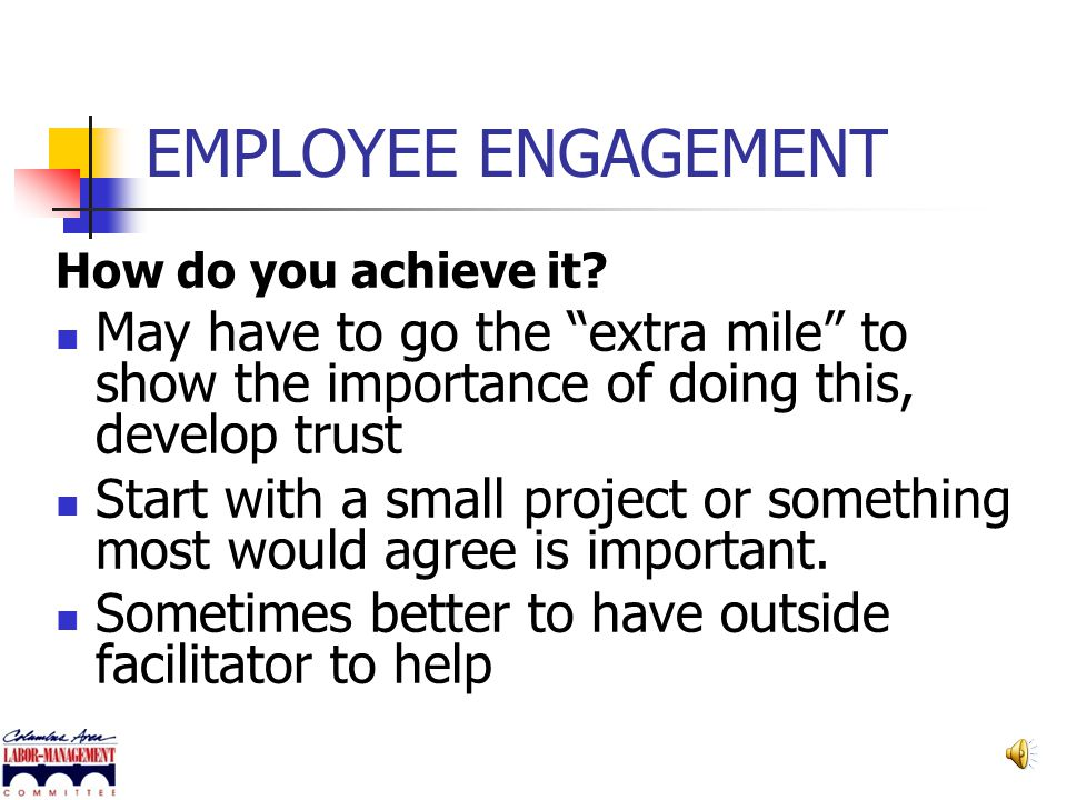EMPLOYEE ENGAGEMENT How do you achieve it May have to go the extra mile to show the importance of doing this, develop trust.