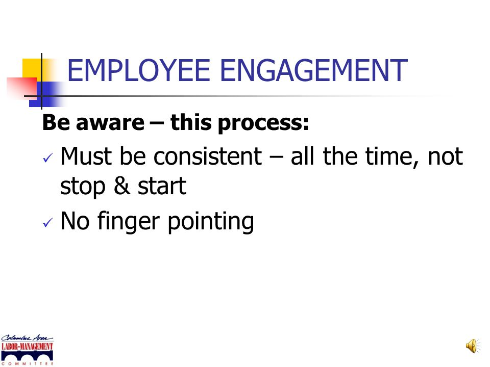 EMPLOYEE ENGAGEMENT Be aware – this process: Must be consistent – all the time, not stop & start.