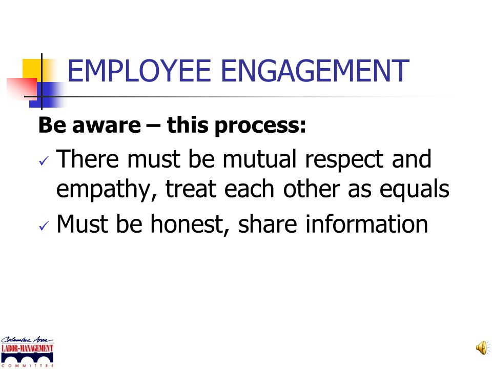 EMPLOYEE ENGAGEMENT Be aware – this process: There must be mutual respect and empathy, treat each other as equals.