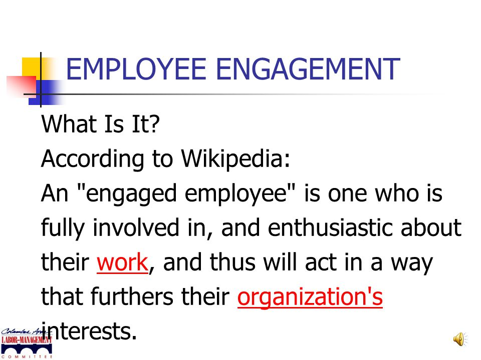 EMPLOYEE ENGAGEMENT What Is It According to Wikipedia:
