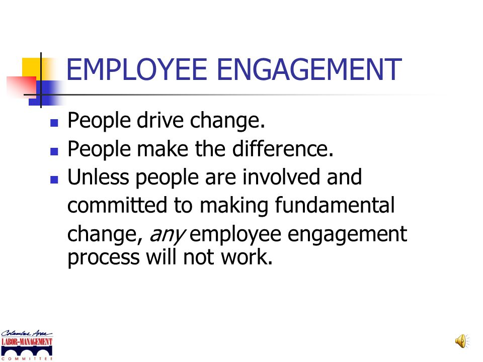 EMPLOYEE ENGAGEMENT People drive change. People make the difference.