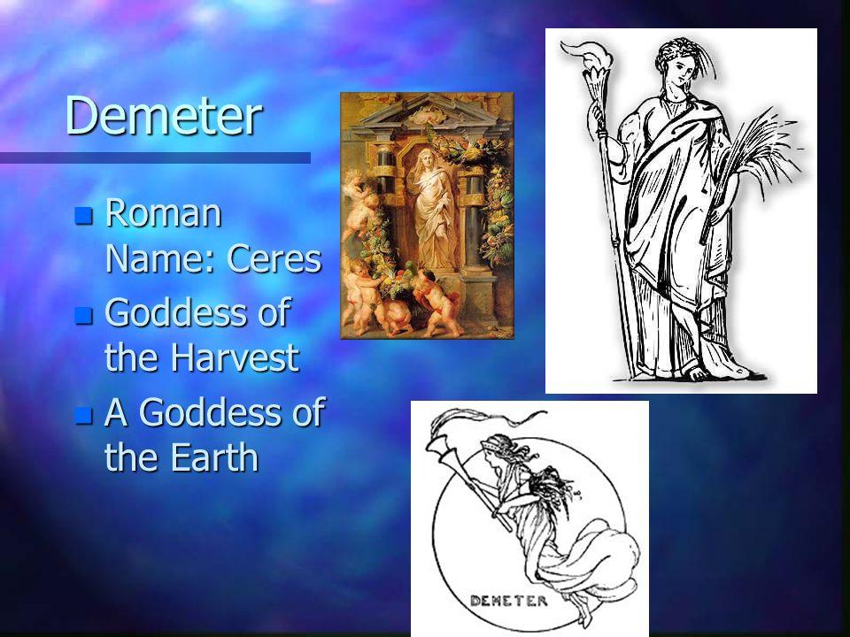 Demeter Roman Name: Ceres Goddess of the Harvest