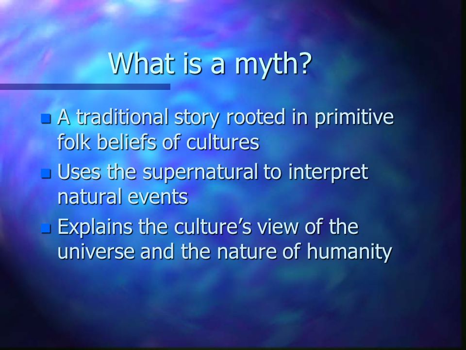 What is a myth A traditional story rooted in primitive folk beliefs of cultures. Uses the supernatural to interpret natural events.