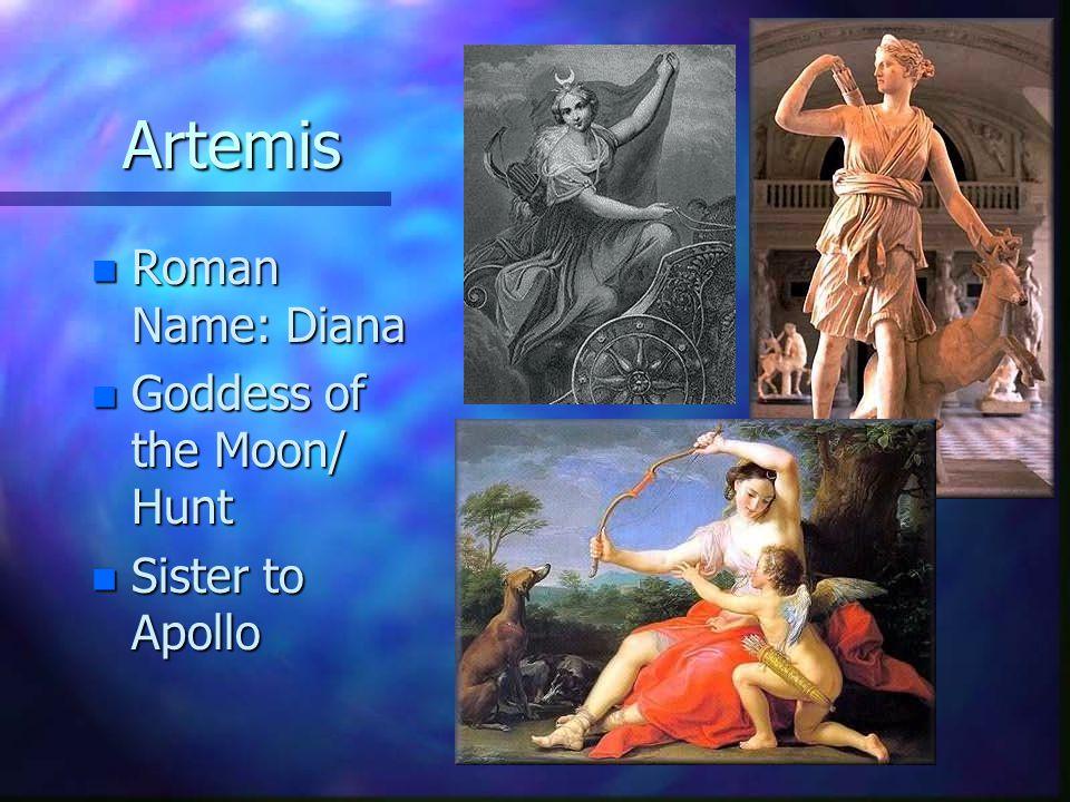 Artemis Roman Name: Diana Goddess of the Moon/ Hunt Sister to Apollo