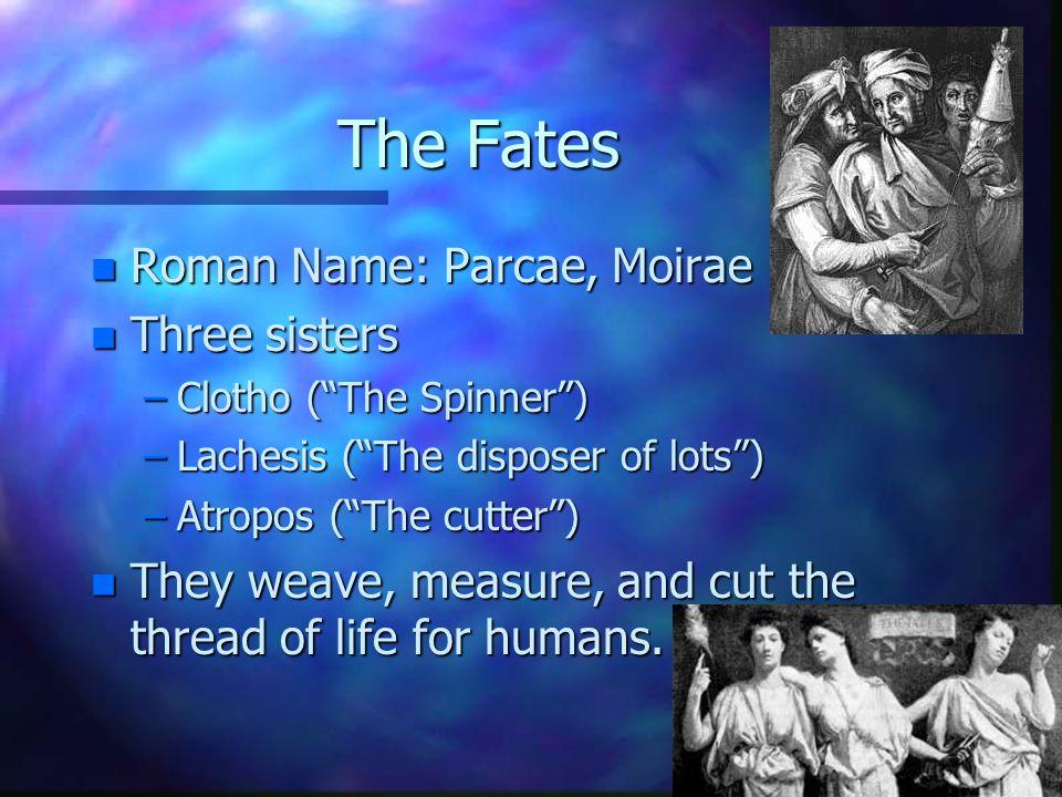 The Fates Roman Name: Parcae, Moirae Three sisters