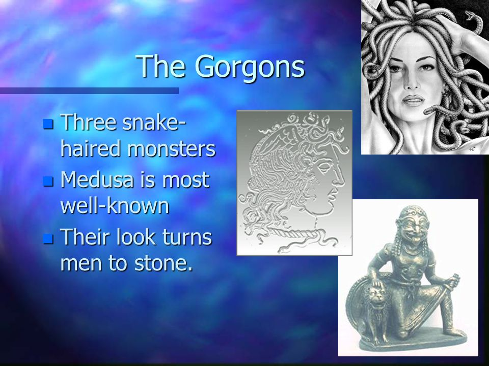 The Gorgons Three snake-haired monsters Medusa is most well-known