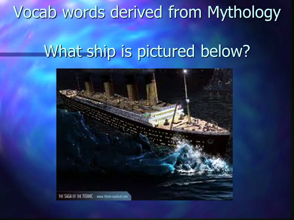 Vocab words derived from Mythology What ship is pictured below
