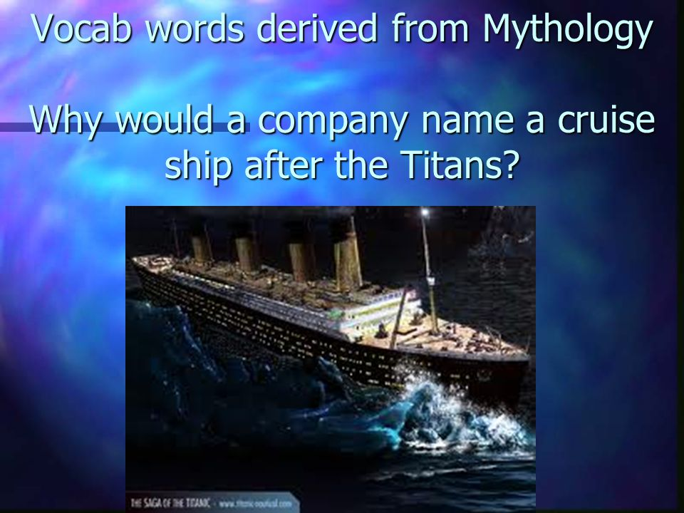 Vocab words derived from Mythology Why would a company name a cruise ship after the Titans