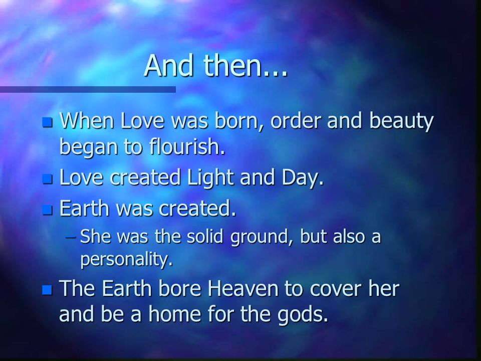 And then... When Love was born, order and beauty began to flourish.
