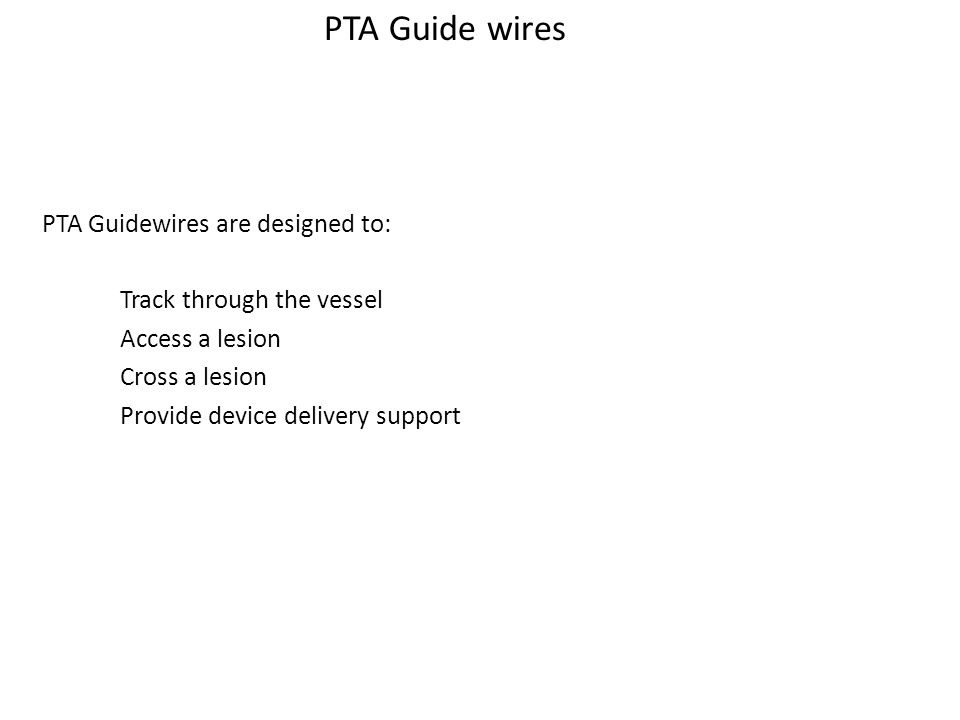 Guide wire Functions PTA Guide wires PTA Guidewires are designed to: