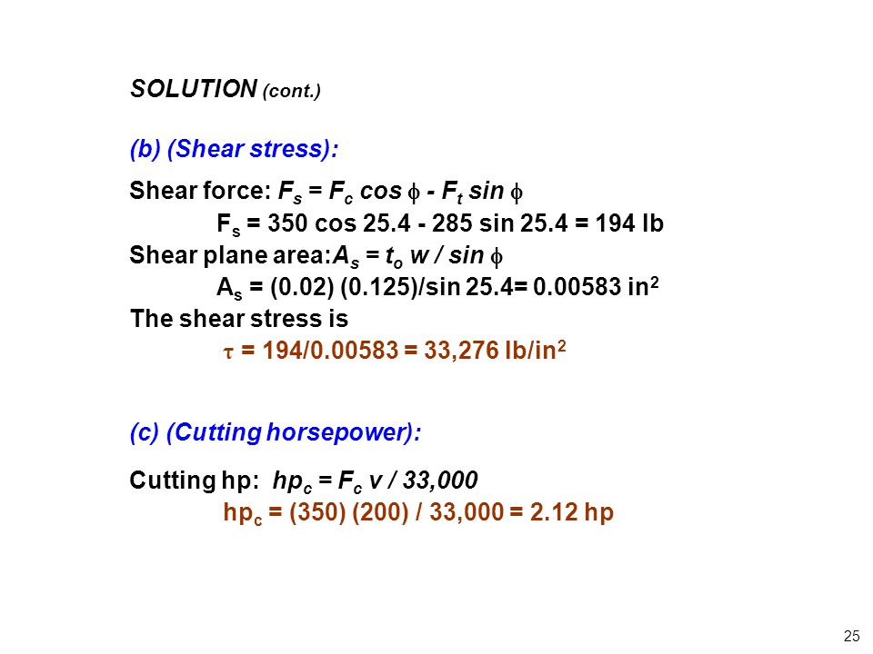 SOLUTION (cont.) (b) (Shear stress): Shear force: Fs = Fc cos  - Ft sin  Fs = 350 cos 25.4 - 285 sin 25.4 = 194 lb.
