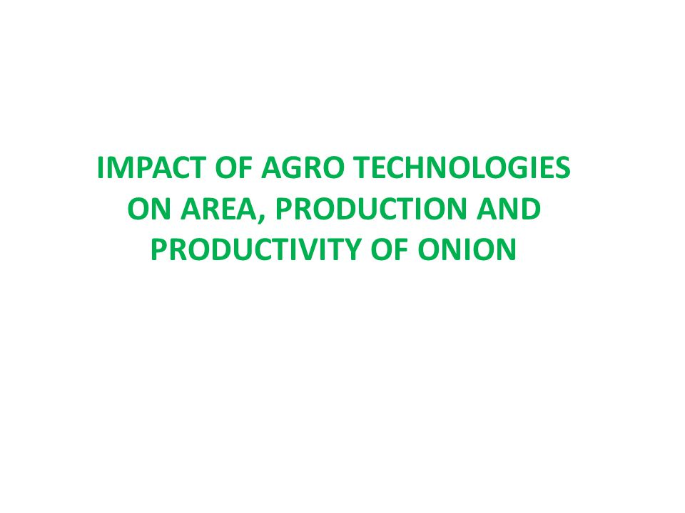 IMPACT OF AGRO TECHNOLOGIES ON AREA, PRODUCTION AND PRODUCTIVITY OF ONION