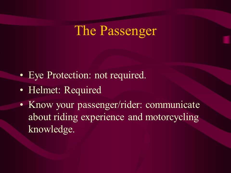 The Passenger Eye Protection: not required. Helmet: Required