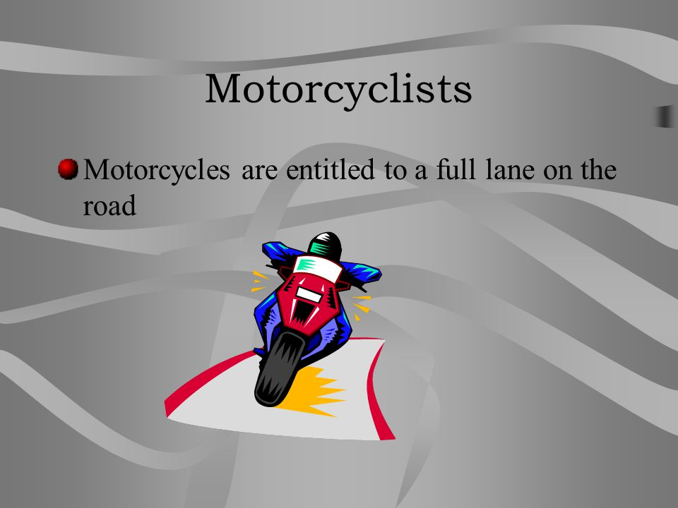 Motorcyclists Motorcycles are entitled to a full lane on the road