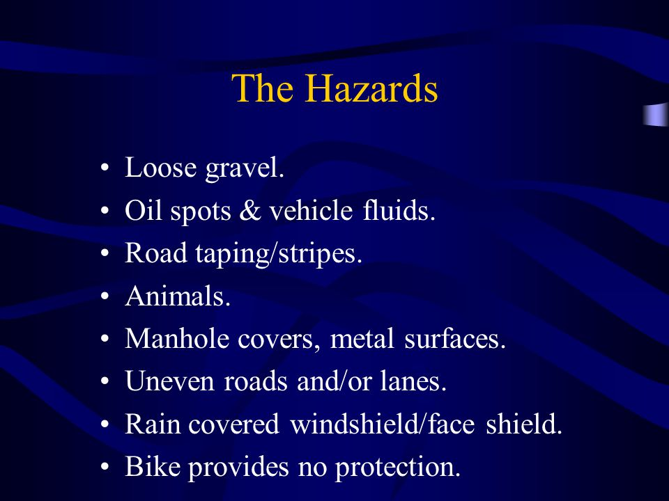 The Hazards Loose gravel. Oil spots & vehicle fluids.