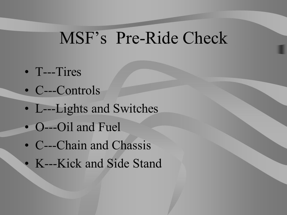 MSF's Pre-Ride Check T---Tires C---Controls L---Lights and Switches