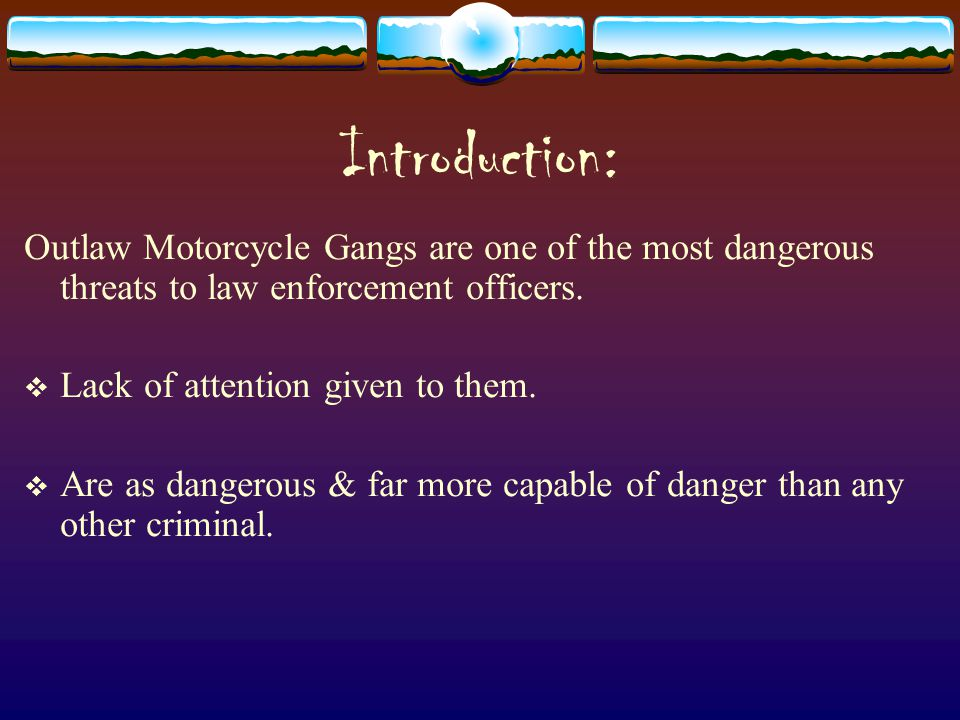 Introduction: Outlaw Motorcycle Gangs are one of the most dangerous threats to law enforcement officers.