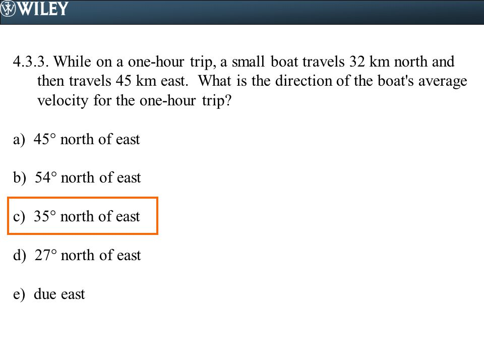 4.3.3. While on a one-hour trip, a small boat travels 32 km north and then travels 45 km east. What is the direction of the boat s average velocity for the one-hour trip