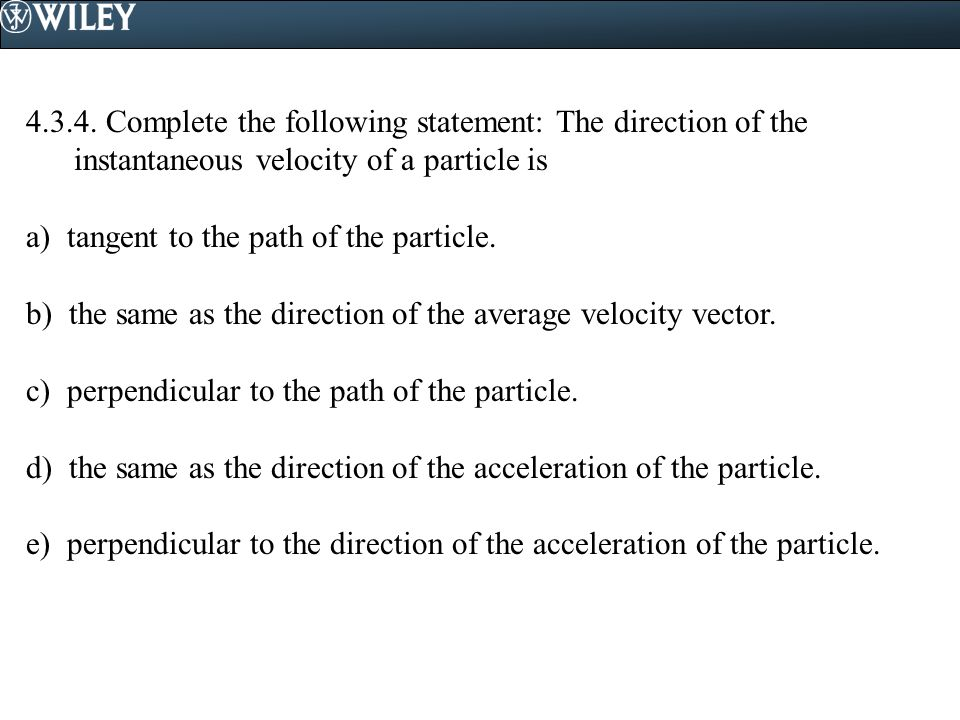4.3.4. Complete the following statement: The direction of the instantaneous velocity of a particle is