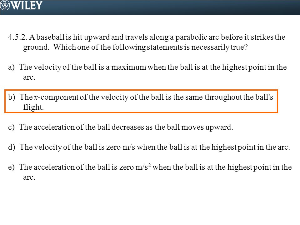 4.5.2. A baseball is hit upward and travels along a parabolic arc before it strikes the ground. Which one of the following statements is necessarily true