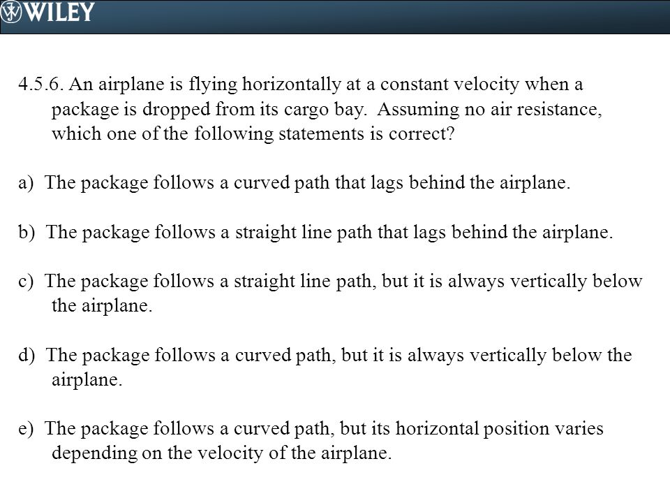 4.5.6. An airplane is flying horizontally at a constant velocity when a package is dropped from its cargo bay. Assuming no air resistance, which one of the following statements is correct