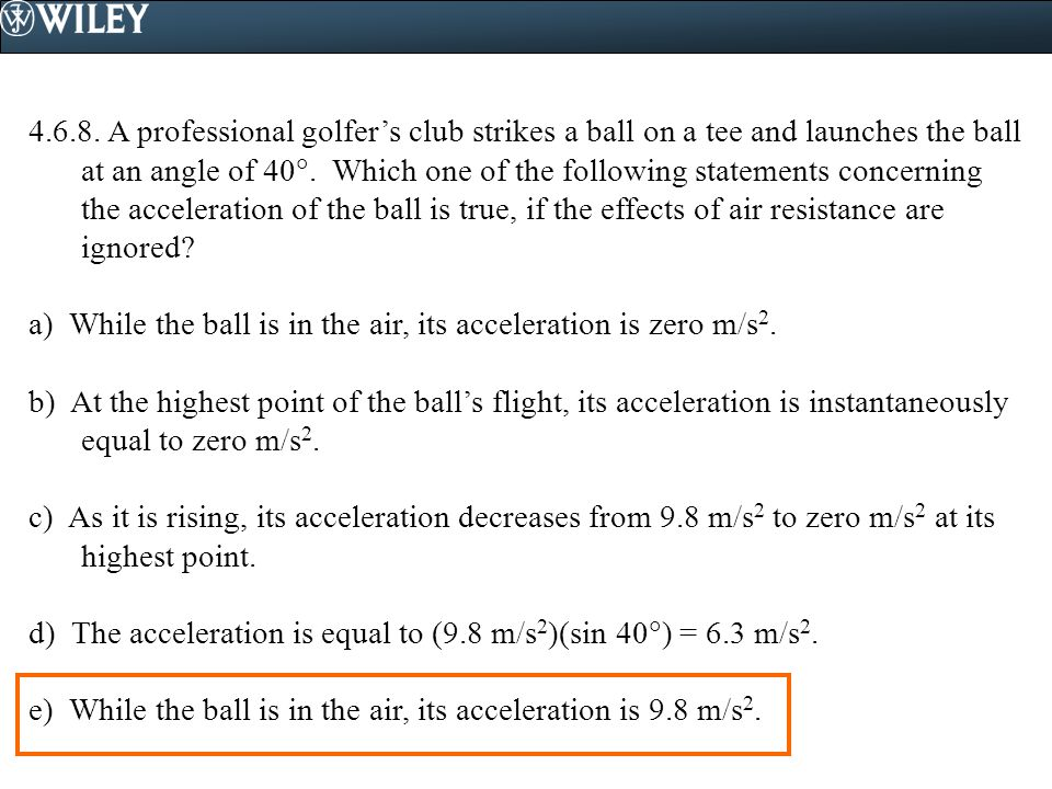 4.6.8. A professional golfer's club strikes a ball on a tee and launches the ball at an angle of 40. Which one of the following statements concerning the acceleration of the ball is true, if the effects of air resistance are ignored