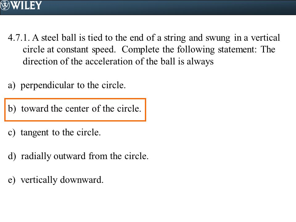 4.7.1. A steel ball is tied to the end of a string and swung in a vertical circle at constant speed. Complete the following statement: The direction of the acceleration of the ball is always