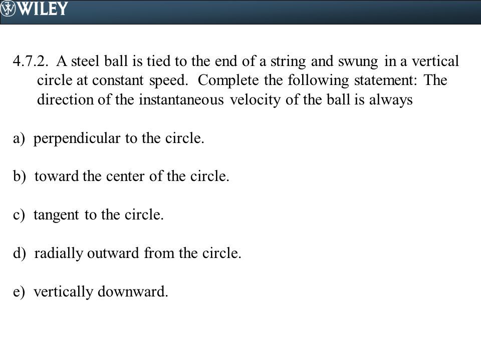 4.7.2. A steel ball is tied to the end of a string and swung in a vertical circle at constant speed. Complete the following statement: The direction of the instantaneous velocity of the ball is always