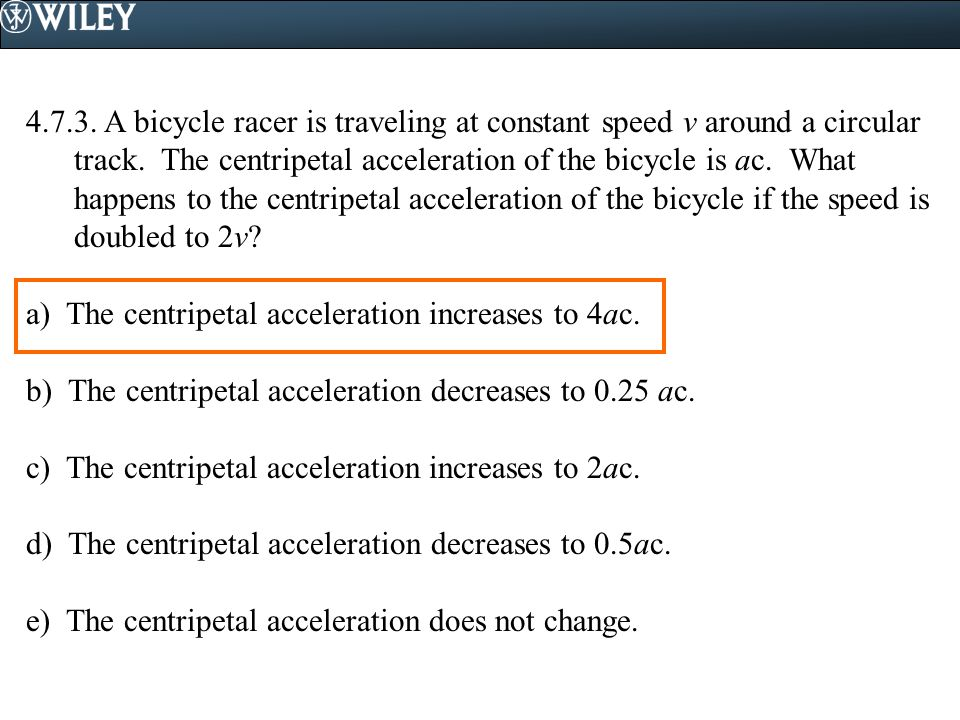 4.7.3. A bicycle racer is traveling at constant speed v around a circular track. The centripetal acceleration of the bicycle is ac. What happens to the centripetal acceleration of the bicycle if the speed is doubled to 2v