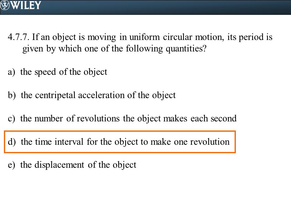 4.7.7. If an object is moving in uniform circular motion, its period is given by which one of the following quantities
