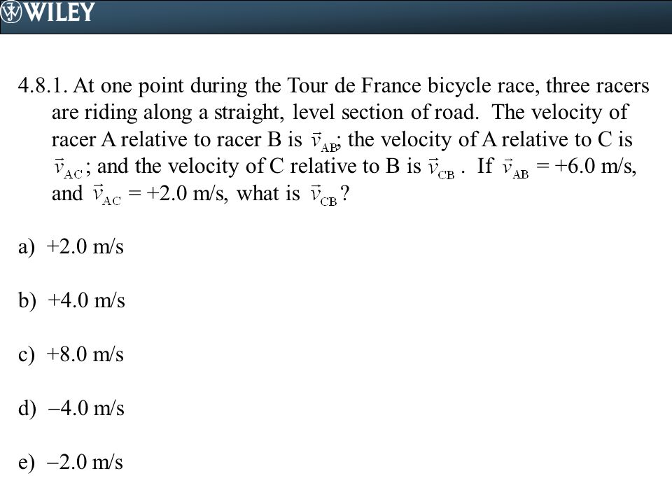 4.8.1. At one point during the Tour de France bicycle race, three racers are riding along a straight, level section of road. The velocity of racer A relative to racer B is ; the velocity of A relative to C is