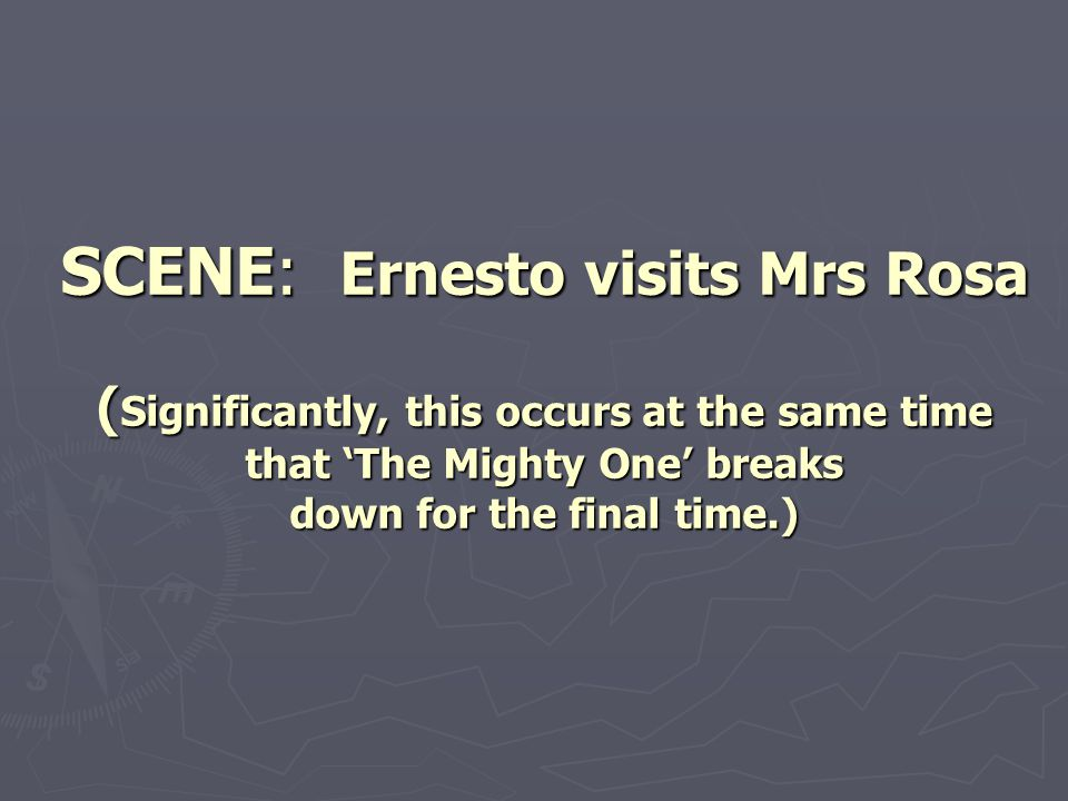 SCENE: Ernesto visits Mrs Rosa (Significantly, this occurs at the same time that 'The Mighty One' breaks down for the final time.)
