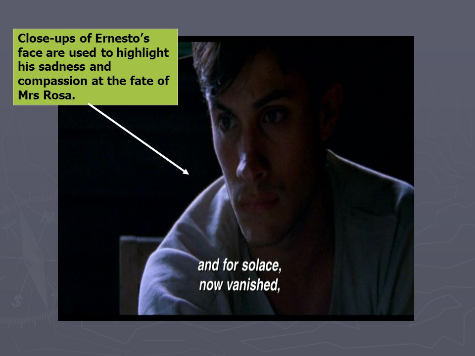 Close-ups of Ernesto's face are used to highlight his sadness and compassion at the fate of Mrs Rosa.
