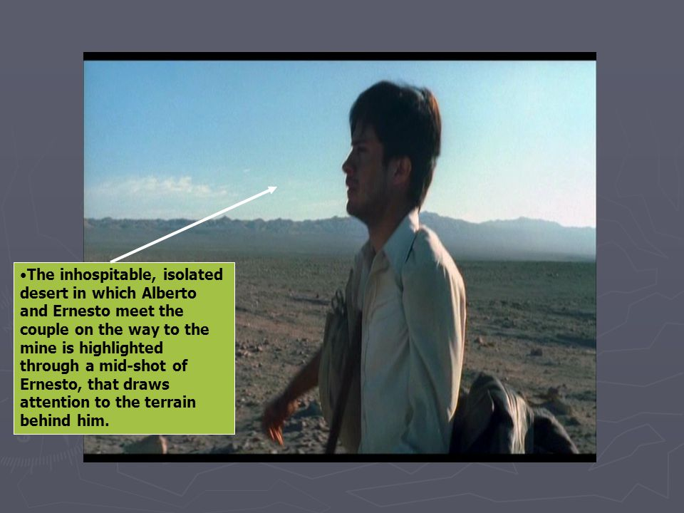 The inhospitable, isolated desert in which Alberto and Ernesto meet the couple on the way to the mine is highlighted through a mid-shot of Ernesto, that draws attention to the terrain behind him.