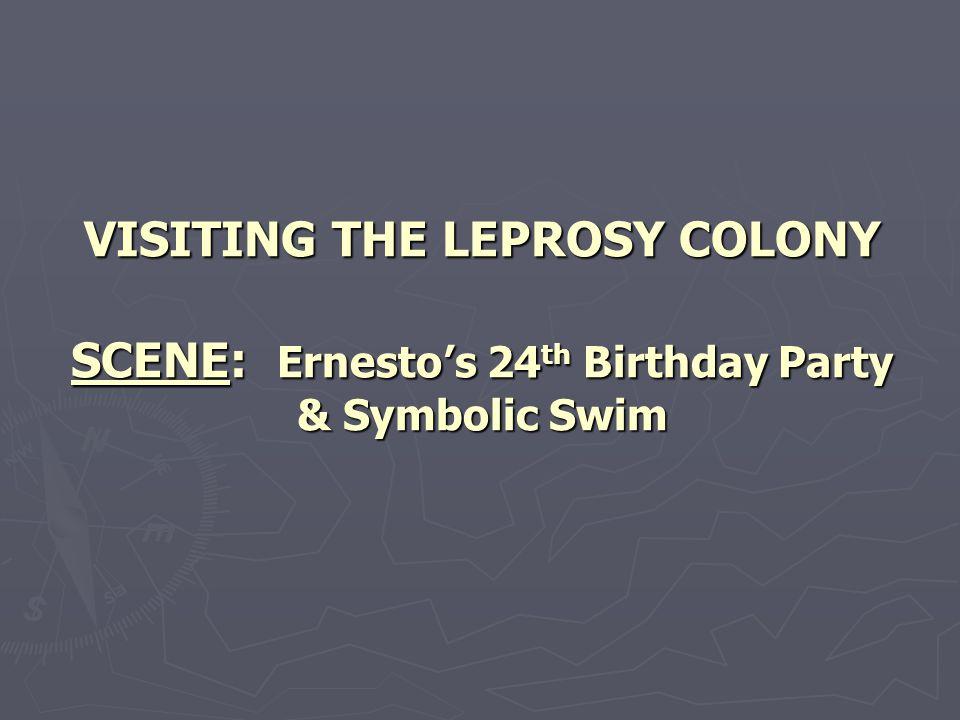 VISITING THE LEPROSY COLONY SCENE: Ernesto's 24th Birthday Party & Symbolic Swim