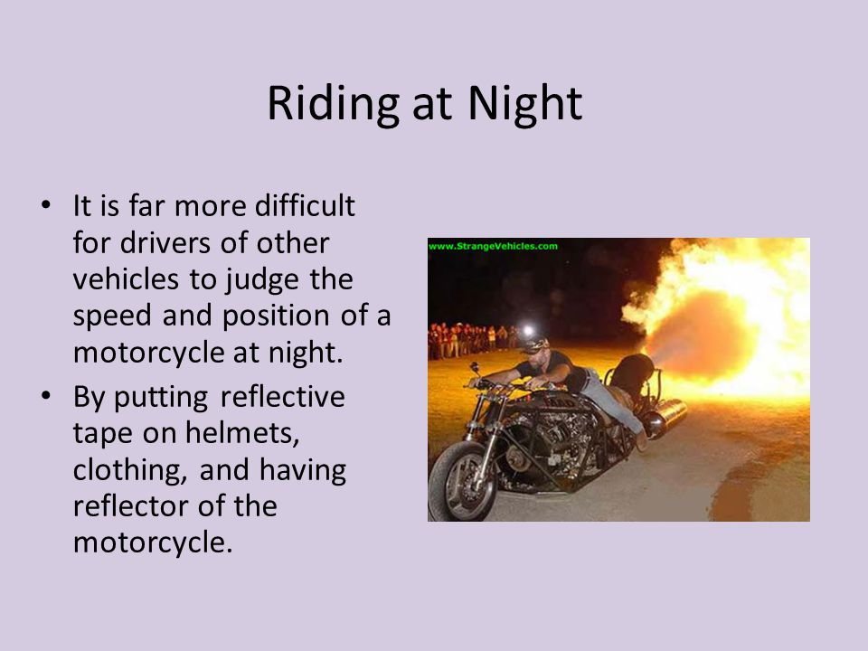 Riding at Night It is far more difficult for drivers of other vehicles to judge the speed and position of a motorcycle at night.