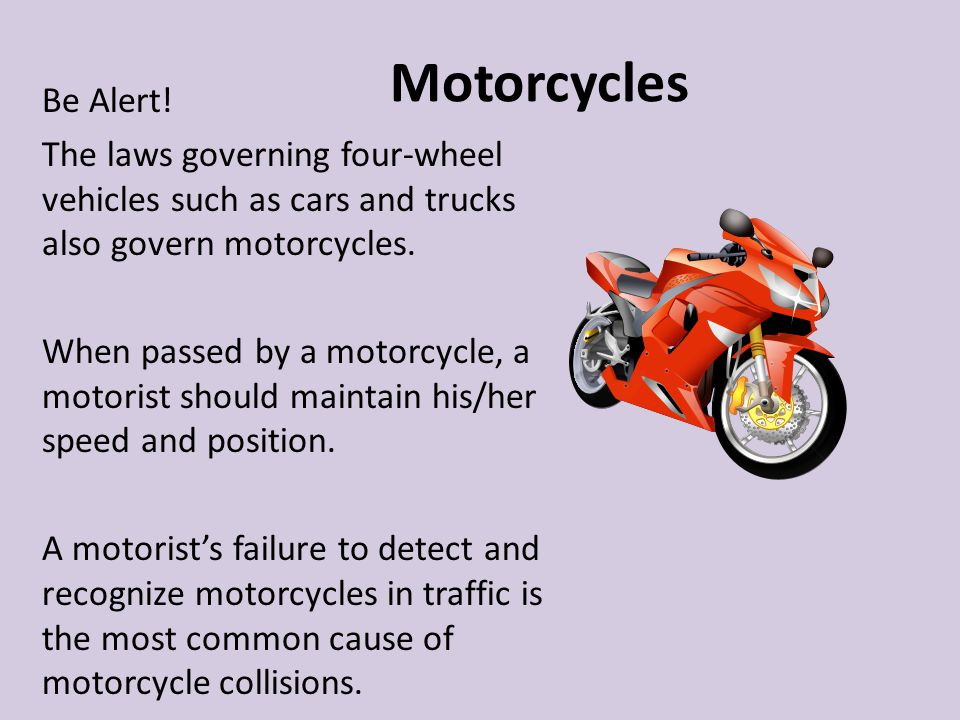 Motorcycles Be Alert! The laws governing four-wheel vehicles such as cars and trucks also govern motorcycles.