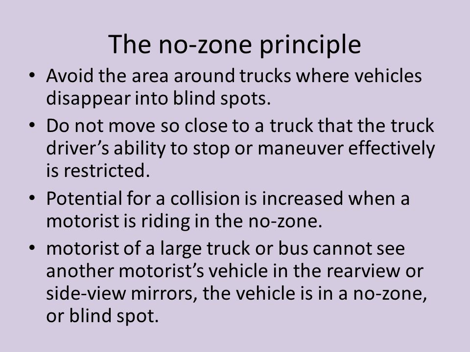 The no-zone principle Avoid the area around trucks where vehicles disappear into blind spots.