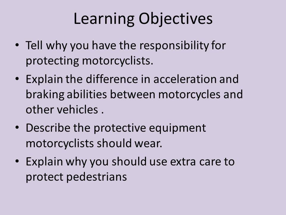 Learning Objectives Tell why you have the responsibility for protecting motorcyclists.