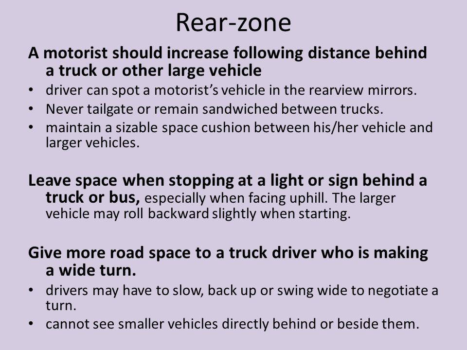 Rear-zone A motorist should increase following distance behind a truck or other large vehicle.