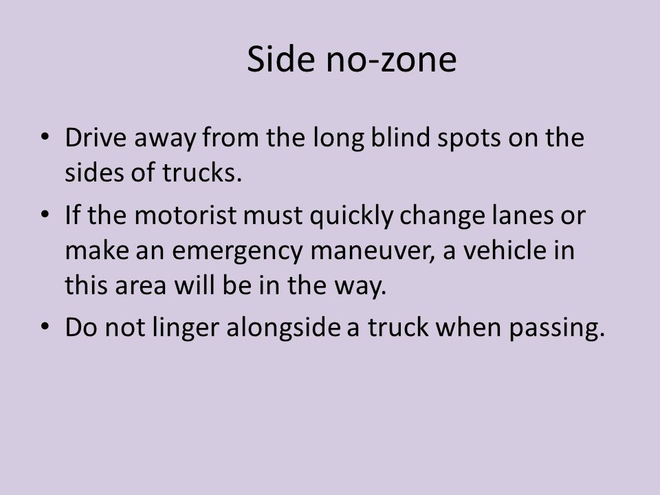 Side no-zone Drive away from the long blind spots on the sides of trucks.