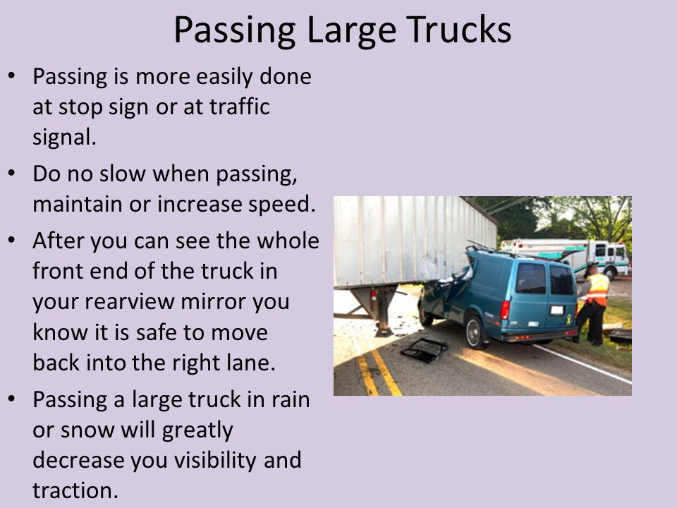 Passing Large Trucks Passing is more easily done at stop sign or at traffic signal. Do no slow when passing, maintain or increase speed.