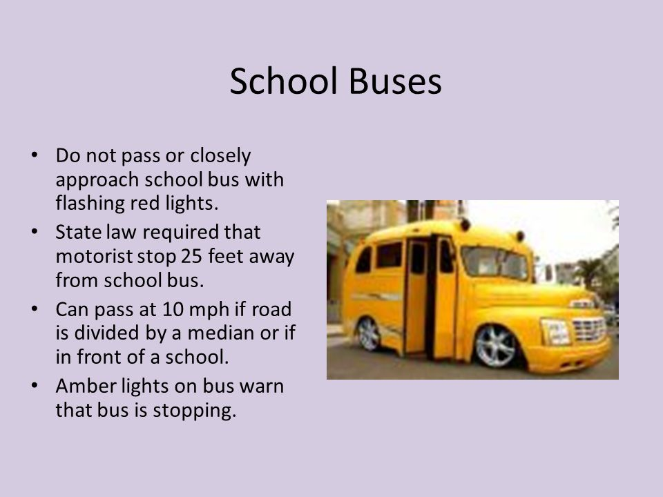 School Buses Do not pass or closely approach school bus with flashing red lights.