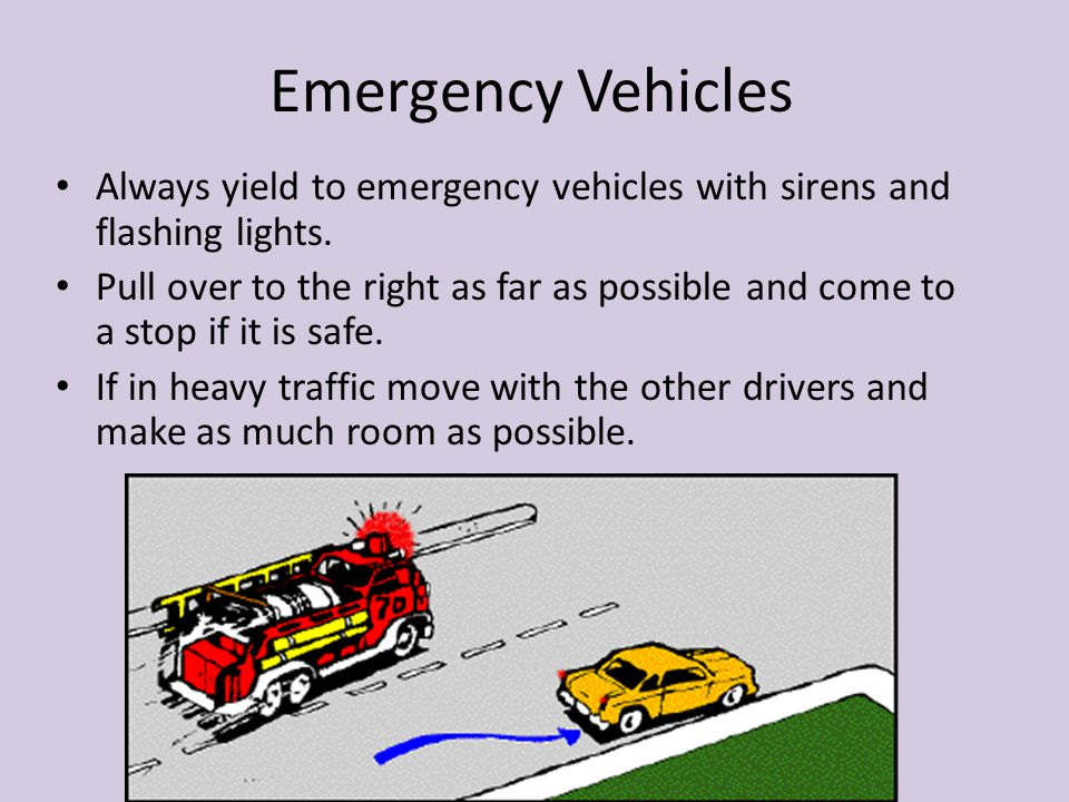 Emergency Vehicles Always yield to emergency vehicles with sirens and flashing lights.