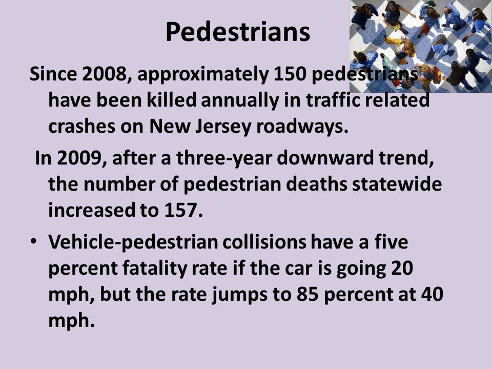 Pedestrians Since 2008, approximately 150 pedestrians have been killed annually in traffic related crashes on New Jersey roadways.