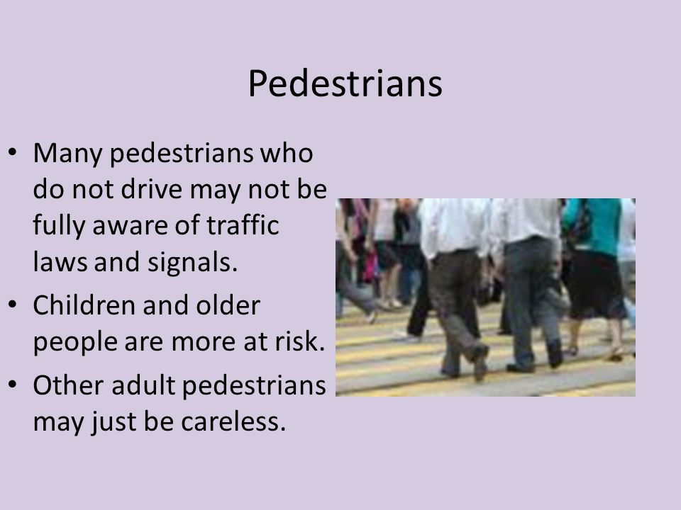 Pedestrians Many pedestrians who do not drive may not be fully aware of traffic laws and signals. Children and older people are more at risk.