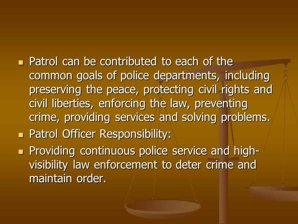 Patrol can be contributed to each of the common goals of police departments, including preserving the peace, protecting civil rights and civil liberties, enforcing the law, preventing crime, providing services and solving problems.