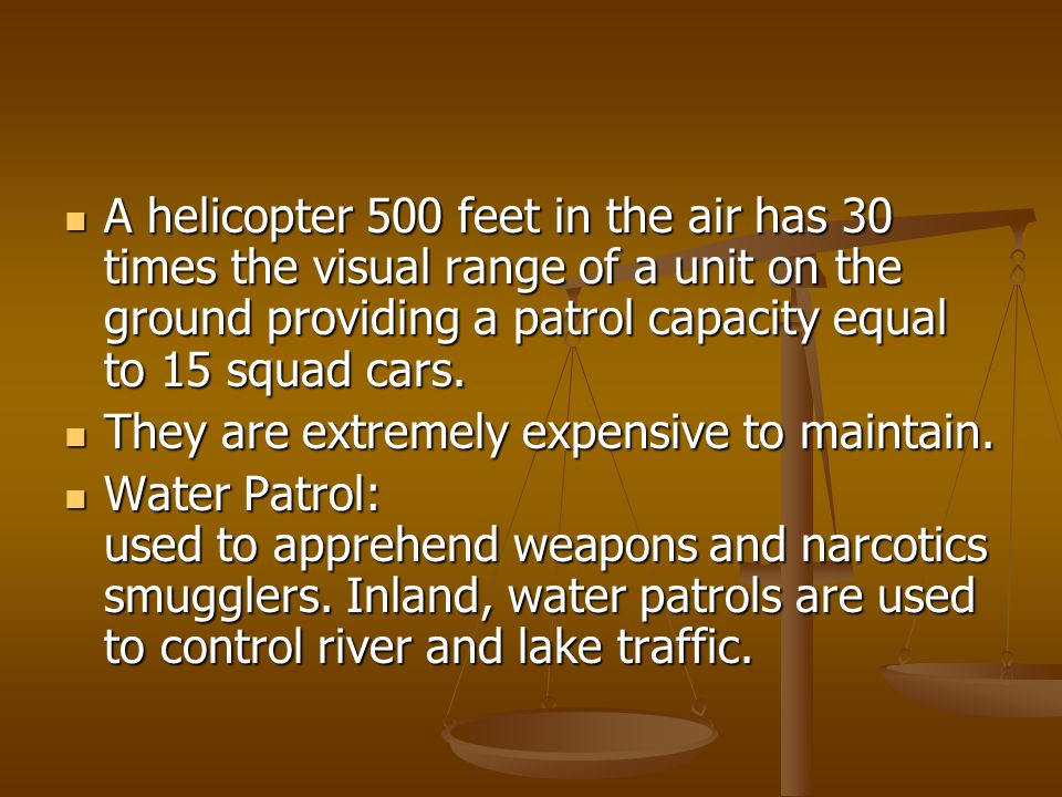 A helicopter 500 feet in the air has 30 times the visual range of a unit on the ground providing a patrol capacity equal to 15 squad cars.