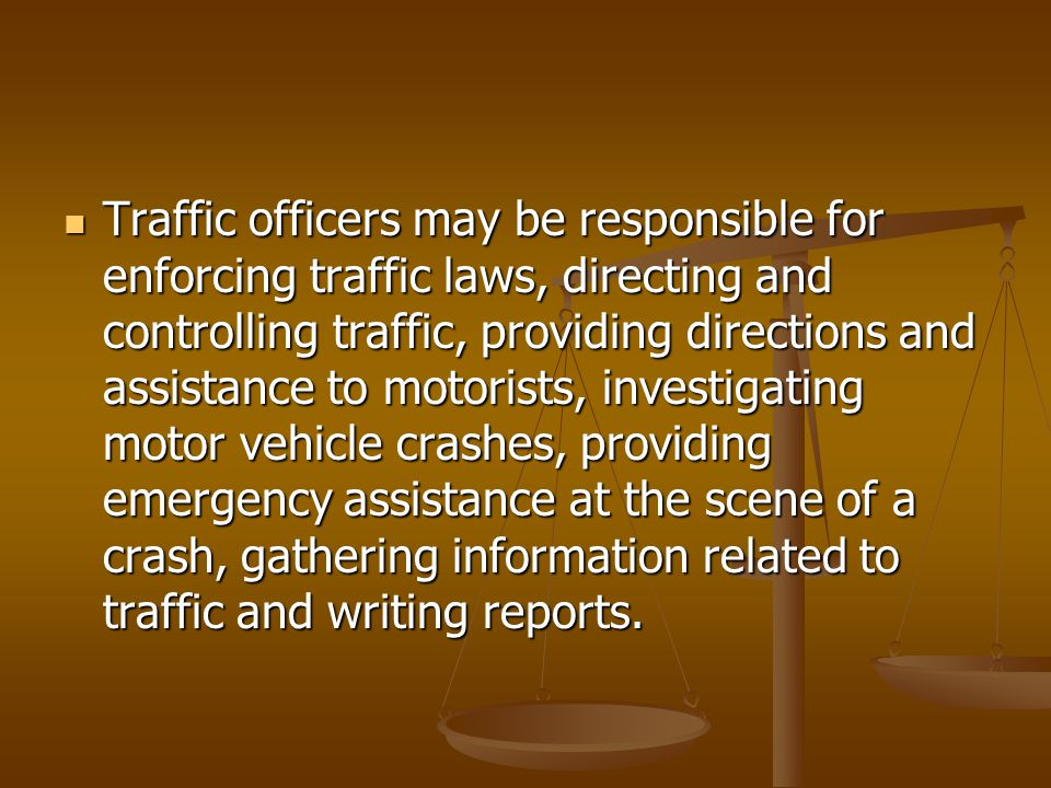 Traffic officers may be responsible for enforcing traffic laws, directing and controlling traffic, providing directions and assistance to motorists, investigating motor vehicle crashes, providing emergency assistance at the scene of a crash, gathering information related to traffic and writing reports.