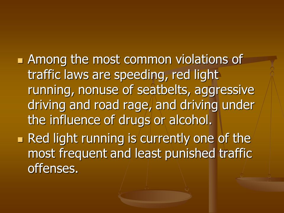 Among the most common violations of traffic laws are speeding, red light running, nonuse of seatbelts, aggressive driving and road rage, and driving under the influence of drugs or alcohol.
